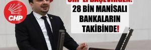 CHP'li Başevirgen: 28 bin Manisalı bankaların takibinde!