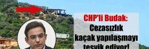 Kaş'taki kaçak villalar Meclis gündeminde! CHP'li Budak: Cezasızlık kaçak yapılaşmayı teşvik ediyor!