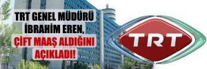 TRT Genel Müdürü İbrahim Eren, çift maaş aldığını açıkladı!