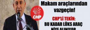 CHP'den çağrı: Makam araçlarından vazgeçin! CHP'li Tekin: Bu kadar lüks araç niye alınıyor, biri bize anlatsın!