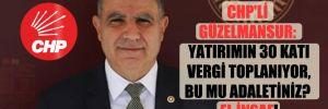 CHP'li Güzelmansur: Yatırımın 30 katı vergi toplanıyor, bu mu adaletiniz? El insaf!