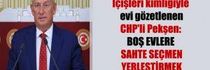 Sahte İçişleri kimliğiyle evi gözetlenen CHP'li Pekşen: Boş evlere sahte seçmen yerleştirmek istiyorlar!