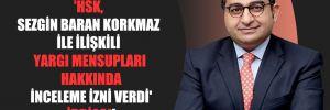 'HSK, Sezgin Baran Korkmaz ile ilişkili yargı mensupları hakkında inceleme izni verdi' iddiası!
