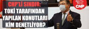 CHP'li Sındır: TOKİ tarafından yapılan konutları kim denetliyor?