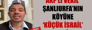 AKP'li vekil Şanlıurfa'nın köyüne 'küçük İsrail' dedi!