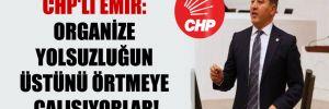CHP'li Emir: Organize yolsuzluğun üstünü örtmeye çalışıyorlar!