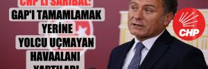 CHP'li Sarıbal: GAP'ı tamamlamak yerine yolcu uçmayan havaalanı yaptılar!