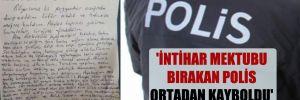 'İntihar mektubu bırakan polis ortadan kayboldu' iddiası!