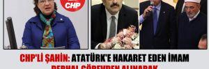 CHP'li Şahin: Atatürk'e hakaret eden imam derhal görevden alınarak haddi bildirilmelidir!