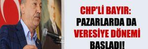 CHP'li Bayır: Pazarlarda da veresiye dönemi başladı!