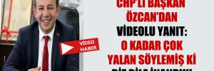 CHP'li Başkan Özcan'dan videolu yanıt: O kadar çok yalan söylemiş ki biz bile inandık!
