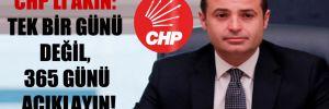 CHP'li Akın: Tek bir günü değil, 365 günü açıklayın!