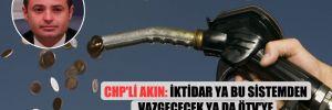 CHP'li Akın: İktidar ya bu sistemden vazgeçecek ya da ÖTV'ye yeni bir zam yapacak!