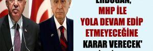 'Erdoğan, MHP ile yola devam edip etmeyeceğine karar verecek' iddiası!