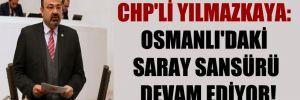 CHP'li Yılmazkaya: Osmanlı'daki saray sansürü devam ediyor!