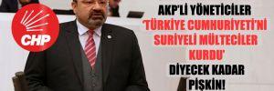 CHP'li Yılmazkaya: AKP'li yöneticiler Türkiye Cumhuriyeti'ni Suriyeli mülteciler kurdu diyecek kadar pişkin!