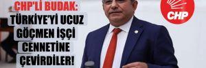 CHP'li Budak: Türkiye'yi ucuz göçmen işçi cennetine çevirdiler!