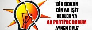 'Bir dokun bin ah işit derler ya AK Parti'de durum aynen öyle'