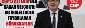 CHP'li Aytekin'den Bakan Selçuk'a: Bu ihalelerden faydalanan bürokratlar kim?