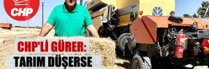 CHP'li Gürer: Tarım düşerse yaşam zorlaşır!