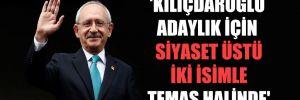 'Kılıçdaroğlu adaylık için siyaset üstü iki isimle temas halinde'