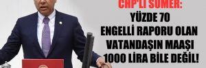 CHP'li Sümer: Yüzde 70 engelli raporu olan vatandaşın maaşı 1000 Lira bile değil!