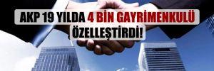 AKP 19 yılda 4 bin gayrimenkulü özelleştirdi!