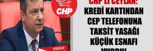 CHP'li Ceylan: Kredi kartından cep telefonuna taksit yasağı küçük esnafı vurdu!