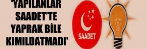 'Yapılanlar Saadet'te yaprak bile kımıldatmadı'