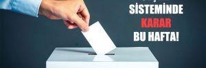 Seçim sisteminde karar bu hafta!