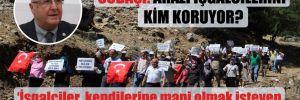 Subaşı: Arazi işgalcilerini kim koruyor?
