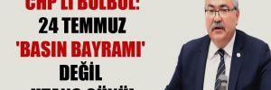 CHP'li Bülbül: 24 Temmuz 'Basın Bayramı' değil utanç günü!
