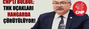 CHP'li Bülbül: THK uçakları hangarda çürütülüyor!