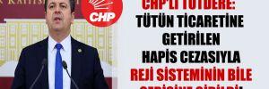CHP'li Tutdere: Tütün ticaretine getirilen hapis cezasıyla reji sisteminin bile gerisine gidildi!