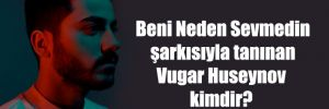 Beni Neden Sevmedin şarkısıyla tanınan Vugar Huseynov kimdir?