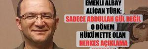 Emekli Albay Alican Türk: Sadece Abdullah Gül değil o dönem hükümette olan herkes açıklama yapmalı!