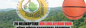 26 helikoptere bin Lira ayıran OGM, küme düşen basketbol takımına 40 milyon Lira harcamış!
