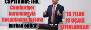 CHP'li Bulut: THK, Cumhuriyet kurumlarıyla hesaplaşma hırsına kurban edildi!