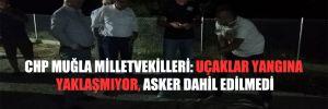 CHP Muğla Milletvekilleri: Uçaklar yangına yaklaşmıyor, asker dahil edilmedi