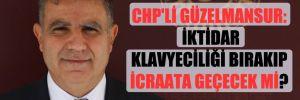 CHP'li Güzelmansur: İktidar klavyeciliği bırakıp icraata geçecek mi?