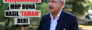Kılıçdaroğlu: MHP buna nasıl 'tamam' der!