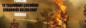 'Manavgat'taki yangını 12 yaşındaki çocuğun çıkardığı belirlendi' iddiası