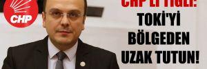CHP'li Tığlı: TOKİ'yi bölgeden uzak tutun!