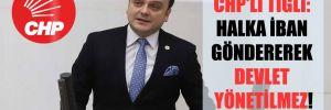 CHP'li Tığlı: Halka İBAN göndererek Devlet yönetilmez!