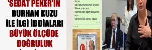 'Sedat Peker'in Burhan Kuzu ile ilgi iddiaları büyük ölçüde doğruluk içeriyor'