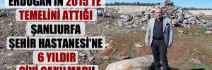 Erdoğan'ın 2015'te temelini attığı Şanlıurfa Şehir Hastanesi'ne 6 yıldır çivi çakılmadı!