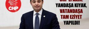 CHP'li Akın: Yandaşa kıyak, vatandaşa tam eziyet yapıldı!