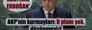 AKP'nin kurmayları: B planı yok, düşünmeyiz! 'Adayımız Erdoğan'