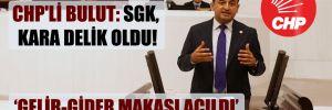 CHP'li Bulut: SGK, kara delik oldu!