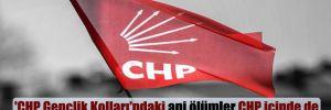 'CHP Gençlik Kolları'ndaki ani ölümler CHP içinde de konuşulmaya başlanmış'